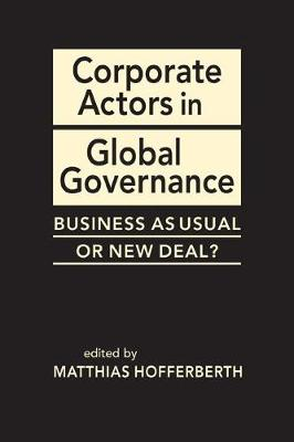 Corporate Actors in Global Governance: Business as Usual or New Deal? (Hardback)