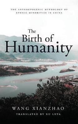 The Birth of Humanity: The Anthropogenic Mythology of Ethnic Minorities in China - Bridge21 Publications (Hardback)