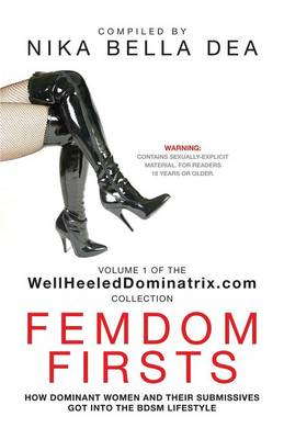 Femdom Firsts: How Dominant Women and Their Submissives Got Into the Bdsm Lifestyle - The Wellheeleddominatrix.com Collection - WellHeeledDominatrix.com Collection 1 (Paperback)