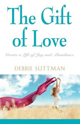 The Gift of Love: Create a Life of Joy and Abundance (Paperback)