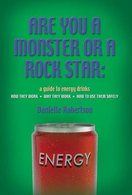 Are You a Monster or a Rock Star? a Guide to Energy Drinks - How They Work, Why They Work, How to Use Them Safely (Hardback)