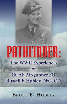 Pathfinder: The WWII Experiences of RCAF Air-gunner FO Russell F. Hubley DFC, CD (Paperback)