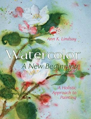 Watercolor: A New Beginning: A Holistic Approach to Painting (Hardback)