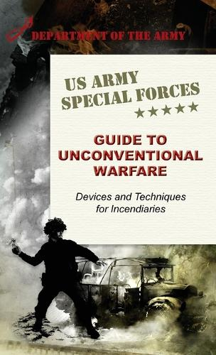 U.S. Army Special Forces Guide to Unconventional Warfare: Devices and Techniques for Incendiaries (Hardback)