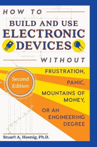 How to Build and Use Electronic Devices Without Frustration, Panic, Mountains of Money, or an Engineer Degree (Hardback)
