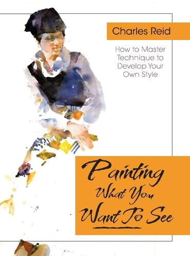 Painting What (You Want) to See: Forty-Six Lessons, Assignments, and Painting Critiques on Watercolor and Oil (Hardback)