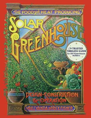 The Food and Heat Producing Solar Greenhouse: Design, Construction and Operation (Paperback)