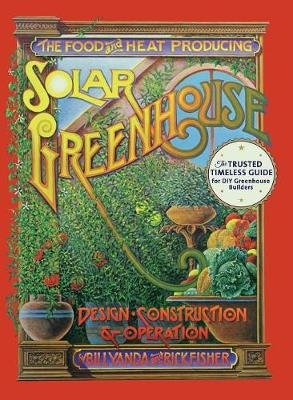 The Food and Heat Producing Solar Greenhouse: Design, Construction and Operation (Hardback)