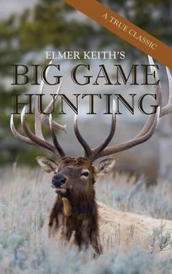 Elmer Keith's Big Game Hunting (Hardback)