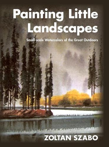 Painting Little Landscapes: Small-Scale Watercolors of the Great Outdoors (Hardback)