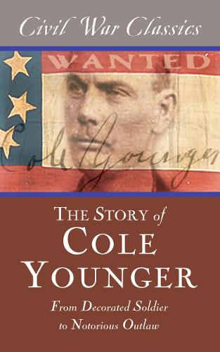 The Story of Cole Younger (Civil War Classics): From Decorated Soldier to Notorious Outlaw (Paperback)