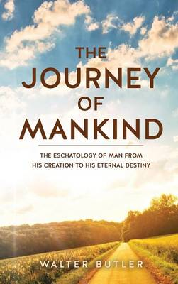 The Journey of Mankind: The Eschatology of Man from His Creation to His Eternal Destiny (Hardback)