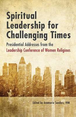 Spiritual Leadership for Challenging Times: Presidential Addresses from the Leadership Conference of Women Religious (Paperback)