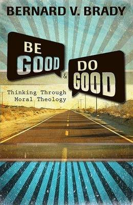 Be Good and Do Good: Thinking Through Moral Theology (Paperback)