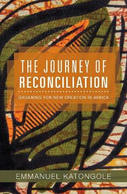 The Journey of Reconciliation: Groaning for New Creation in Africa (Paperback)