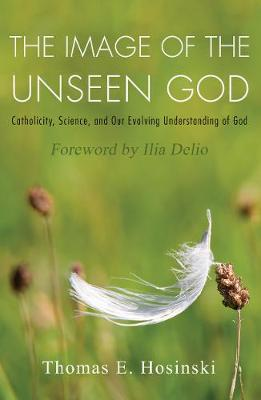 The Image of the Unseen God: Catholicity, Science, and Our Evolving Understanding of God - Catholicity in an Evolving Universe (Paperback)