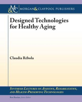 Designed Technologies for Healthy Aging - Synthesis Lectures on Assistive, Rehabilitative, and Health-Preserving Technologies (Paperback)