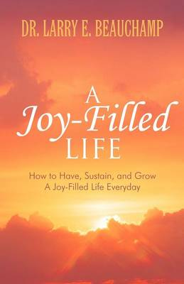 A Joy-Filled Life: How to Have, Sustain, and Grow a Joy-Filled Life Everyday (Paperback)