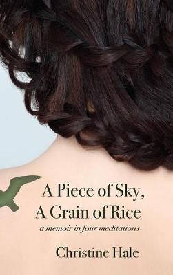 A Piece of Sky, a Grain of Rice: A Memoir in Four Meditations (Hardback)