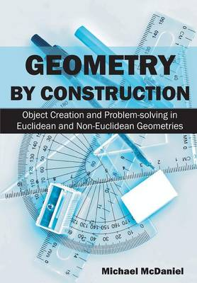 Geometry by Construction: : Object Creation and Problem-Solving in Euclidean and Non-Euclidean Geometries (Paperback)