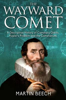 Wayward Comet: : A Descriptive History of Cometary Orbits, Kepler's Problem and the Cometarium (Paperback)