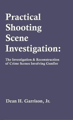 Practical Shooting Scene Investigation: The Investigation & Reconstruction of Crime Scenes Involving Gunfire (Hardback)