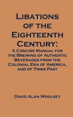 Libations of the Eighteenth Century: A Concise Manual for the Brewing of Authentic Beverages from the Colonial Era of America, and of Times Past (Hardback)