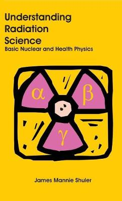 Understanding Radiation Science: Basic Nuclear and Health Physics (Hardback)