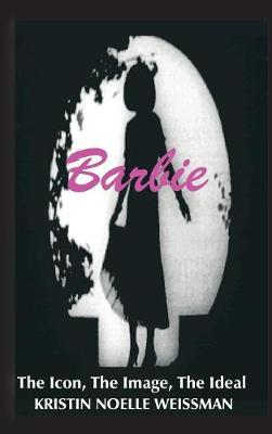 Barbie: The Icon, the Image, the Ideal: An Analytical Interpretation of the Barbie Doll in Popular Culture (Hardback)