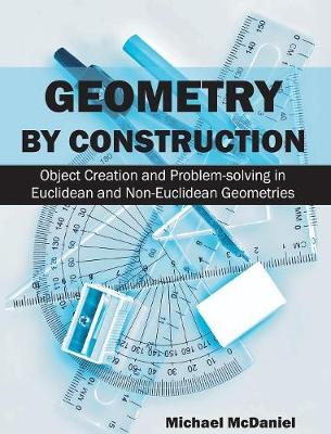 Geometry by Construction: : Object Creation and Problem-Solving in Euclidean and Non-Euclidean Geometries (Hardback)
