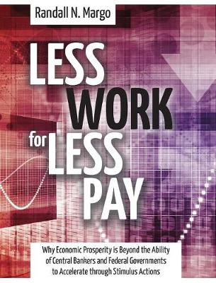 Less Work for Less Pay: Why Economic Prosperity Is Beyond the Ability of Central Bankers and Federal Governments to Accelerate Through Stimulu (Hardback)