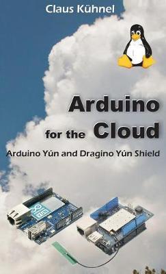 Arduino for the Cloud: Arduino Yun and Dragino Yun Shield (Hardback)