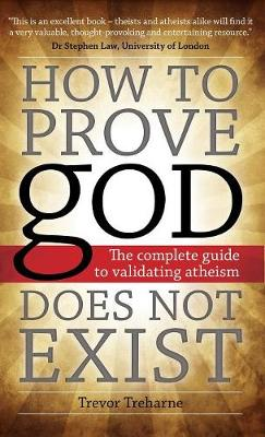 How to Prove God Does Not Exist: The Complete Guide to Validating Atheism (Hardback)