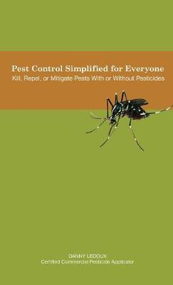 Pest Control Simplified for Everyone: Kill, Repel, or Mitigate Pests with or Without Pesticides (Hardback)
