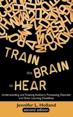 Train the Brain to Hear: Understanding and Treating Auditory Processing Disorder, Dyslexia, Dysgraphia, Dyspraxia, Short Term Memory, Executive (Hardback)