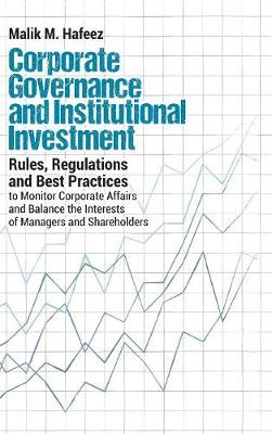 Corporate Governance and Institutional Investment: Rules, Regulations and Best Practices to Monitor Corporate Affairs and Balance the Interests of Man (Hardback)