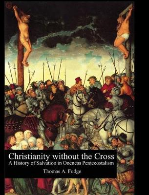 Christianity Without the Cross: A History of Salvation in Oneness Pentecostalism (Hardback)