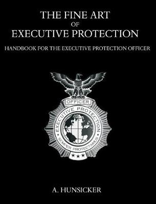 The Fine Art of Executive Protection: Handbook for the Executive Protection Officer (Hardback)
