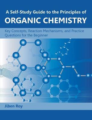 A Self-Study Guide to the Principles of Organic Chemistry: Key Concepts, Reaction Mechanisms, and Practice Questions for the Beginner (Hardback)