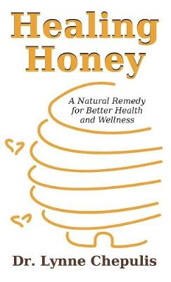Healing Honey: A Natural Remedy for Better Health and Wellness (Hardback)