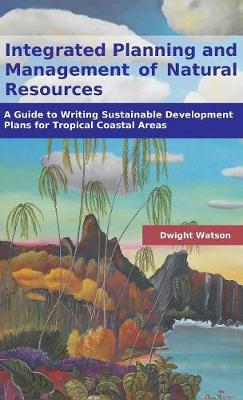 Integrated Planning and Management of Natural Resources: A Guide to Writing Sustainable Development Plans for Tropical Coastal Areas (Hardback)