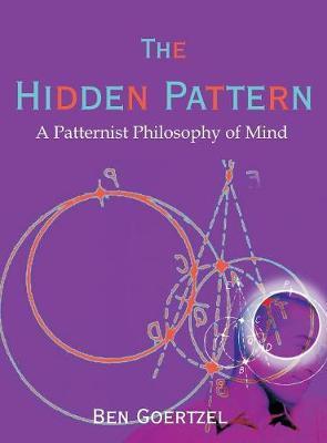 The Hidden Pattern: A Patternist Philosophy of Mind (Hardback)