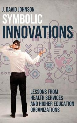 Symbolic Innovations: Lessons from Health Services and Higher Education Organizations (Hardback)