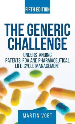 Generic Challenge: : Understanding Patents, FDA and Pharmaceutical Life-Cycle Management (Fifth Edition) (Hardback)