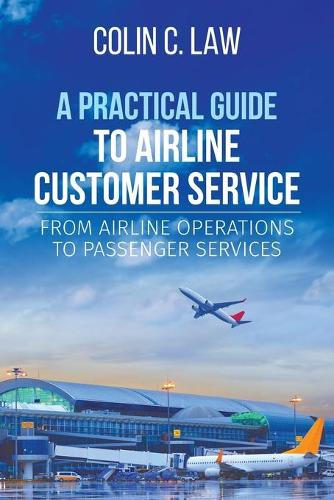 A Practical Guide to Airline Customer Service: From Airline Operations to Passenger Services (Paperback)