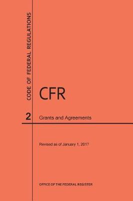 Code of Federal Regulations Title 2, Grants and Agreements, 2017 - Code of Federal Regulations (Paperback)