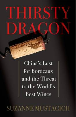 Thirsty Dragon: China's Lust for Bordeaux and the Threat to the World's Best Wines (Hardback)