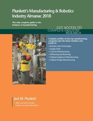 Plunkett's Manufacturing & Robotics Industry Almanac 2018: Manufacturing, Automation & Robotics Industry Market Research, Statistics, Trends & Leading Companies - Plunkett's Industry Almanacs (Paperback)