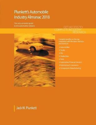 Plunkett's Automobile Industry Almanac 2018: Automobile (Automotive & Trucks) Industry Market Research, Statistics, Trends & Leading Companies - Plunkett's Industry Almanacs (Paperback)