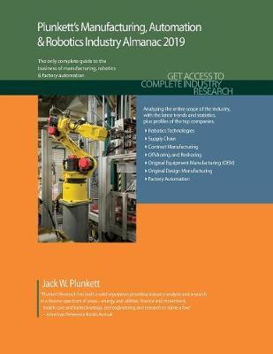 Plunkett's Manufacturing, Automation & Robotics Industry Almanac 2019 - Plunkett's Industry Almanacs (Paperback)